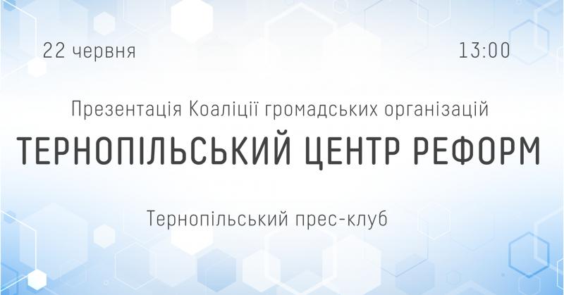 22 червня о 13.00 у прес-клубі презентація Коаліції громадських організацій «Тернопільський центр реформ»
